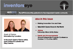 Inventors Eye August 2013, Volume four, Issue four. The USPTO's bimonthly publication for the Independent Inventor community. Spark of Genius: Innovation by Location. In this issue's Spark of Genius article, meet Chelsea Ex-Lubeskie and Riley Csernica. Also in this issue: Making Innovation Fun and Faire, SelectUSA Opens Doors to the World, Advice - Follow Up: Micro Entity Status, Events and Announcements - Annual Independent Inventor Conference October 11 - 12 at the USPTO.