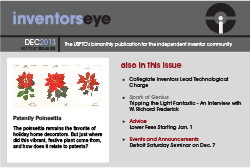 Inventors Eye. December 2013, volume four issue six. The USPTO's bimonthly publication for the independent inventor community. Patently Poinsettis. The poinsettia remains the favorite of holiday home decorators. But just where did this vibrant, festive plant come from, and how does it relate to patents? Also in this issue: Collegiate Inventors Lead Technological Charge. Spark of Genius:Tripping the Light Fantastic - An interview with W. Richard Frederick. Advice: Lower Fees Starting Jan. 1. Events and Announcements:Detroit Saturday Seminar on Dec. 7