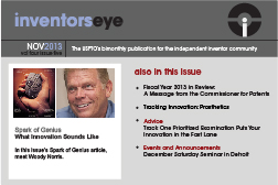 Inventors Eye, November 2013, Volume four, Issue five. The USPTO's bimonthly publication for the independent inventor community. Spark of Genius: What Innovation Sounds Like. In this issue's Spark of Genius article, meet Woody Norris. Also in the issue: Fiscal year 2013 in Review: A Message from the Commissioner for Patents, Tracking Innovation: Prosthetics, Advice - Track One Prioritized Examination Puts Your Innovation in the Fast Lane, Events and Announcements - December Saturday Seminar in Detroit.