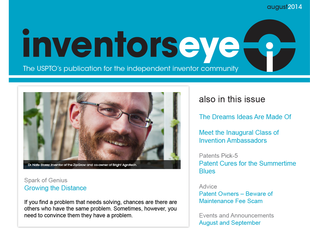 Inventors Eye August 2014. The USPTO's publication for the independent inventor community. Spark of Genius - Growing the Distance. If you find a problem that needs solving, chances are there are others who have the same problem. Sometimes, however, you need to convince them they have a problem. Also in this issue: The Dreams Ideas Are Made Of, Meet the Inaugural Class of Invention Ambassadors, Patents Pick-5 - Patent Cures for the Summertime Blues, Advice - Patent Owners – Beware of Maintenance Fee Scam, Events and Announcements - August and September.