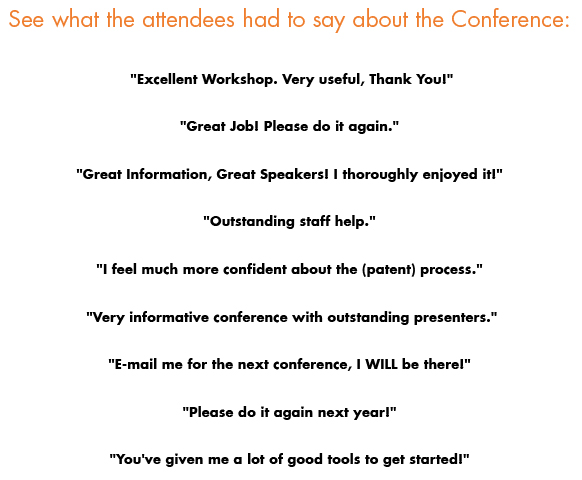 "See what the attendee's had to say about the Conference: ""Excellent Workshop. Very useful, Thank You!"" ""Great Job! Please do it again."" ""Great Information, Great Speakers! I thoroughly enjoyed it!"" ""Outstanding staff help."" ""I feel much more confident about the (patent) process.""  ""Very informative conference with outstanding presenters."" ""E-mail me for the next conference, I WILL be there!"" ""Please do it again next year!"" ""You've given me a lot of good tools to get started!"""