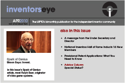 Inventors Eye. April 2010 Vol one issue two. The USPTO's bimonthly publication for the independent inventor community. Spark of Genius Simon Says: Invent.In this issue's Spark of Genius article, meet Ralph Baer, originator of video game systems. Also in this issueA message from the Under Secretary and Director National Inventors Hall of Fame Inducts 16 New Members Provisional Patent Applications: What You Need to Know Advice Column Special Status?