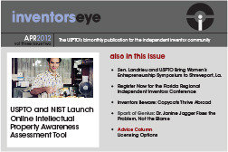 Inventors Eye April 2012 Vol three issue two. The USPTO's bimonthly publication for the independent inventor community. USPTO and NIST Launch Online Intellectual Property Awareness Assessment Tool. Also in this issue en. Landrieu and USPTO Bring Women's Entrepreneurship Symposium to Shreveport, La.  Register Now for the Florida Regional Independent Inventors Conference  Inventors Beware: Copycats Thrive Abroad   Spark of Genius: Dr. Janine Jagger Fixes the Problem, Not the Blame  Advice Column Licensing Options