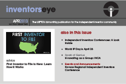 Inventors Eye. April 2013 Volume Four Issue Two. The USPTO's bimonthly publication for the Independent Inventors community. First Inventor to File. Advice: First Inventor to File is Here: Learn How it Works. Also in this issue: Independent Inventors conference: A look inside, World IP Day is April 26, Spark of Genius: Innovating as a group : INCA, Events and Announcements: Kansas Regional Independent Inventors Conference.