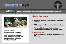 Inventors Eye. August 2011 Vol two issue four. The USPTO's bimonthly publication for the independent inventor community. Spark of Genius Giving through a Trademark In this issue's Spark of Genius article, meet Blake Mycoskie and Stephen Katsaros, creators of Toms® and Nokero®. Also in this issue California Regional Inventors Conf. Registration Is Open A Message from the Associate Commissioner Pro Bono Pilot Program in Minn. Helps Independent Inventors Gain Patent Counsel Advice Column Providing Inventors More Communication and Efficiency.