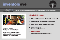 InventorsEye. August 2012. The USPTO's bimonthly publication for the independent inventor community. Spark of Genius Fueling the Inventive Spirit. In this issue's Spark of Genius article, meet Dr. Lonnie Johnson, creator of the Super Soaker. Also in this issue: Rules and Roadshows - An Update on the AIA, USPTO Patents for Humanity Competition, Bright Young Minds Shine at the USPTO, Announcements August and September, Advice Column Identifying Non-USPTO Solicitations