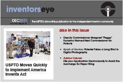 "Inventors Eye December 2011 Vol two issue six. The USPTO's bimonthly publication for the independent inventor community. USPTO Moves Quickly to Implement America Invents Act. Also in this issue Deputy Commissioner Margaret ""Peggy"" Focarino Named Next Commissioner for Patents   Spark of Genius: Polester Takes a Long Shot in Digital Photography    Advice Column File your Application Electronically to Avoid the Surcharge for Paper Filing"