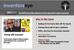 Inventors Eye Decmeber 2012 Vol three issue six. The USPTO's bimonthly publication for the independent inventor community. Toying with Success. In this issue's Spark of Genius article, meet Richard Levy, co-inventor of the Furby. Also in this issue: Getting into the Game: Q&A with the Experts, Pushing Ahead with Pro Bono Assistance, PTRC's--the Cure for Information Overload, Announcements for December and January, and the Advice Column, Using the USPTO Data Visualization Center--Your Window into the USPTO.