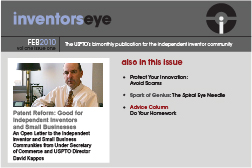 Inventors Eye. February 2010 Vol one issue one. The USPTO's bimonthly publication for the independent inventor community. Patent Reform: Good for Independent Inventors and Small Businesses An Open Letter to the Independent Inventor and Small Business Communities from Under Secretary of Commerce and USPTO Director David Kappos. Also in this issue Protect Your Innovation: Avoid Scams Spark of Genius: The Spiral Eye Needle Advice Column Do Your Homework.