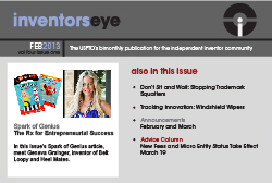 Inventors Eye February 2013 Vol four issue one. The USPTO's bimonthly publication for the independent inventor community. Spark of Genius: The Rx for Entrepreneurial Success. In this issue's Spark of Genius article, meet Geneva Grainger, inventor of Belt Loopy and Heel Mates. Also in this issue: Don't Sit and Wait: Stopping Trademark Squatters, Tracking Innovation: Windshield Wipers, Announcements for February and March, Advice Column, New Fees and Micro Entity Status Take Effect March 19.