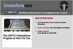 Inventors Eye. July 2010 Vol one issue three. The USPTO's bimonthly publication for the independent inventor community. The USPTO Ombudsman Program is Here For You . Also in this issue Your Trademark is Your Invention's Brand Protection Spark of Genius: How KleenSlate Got Started Advice Column Save Money by Using TESS.