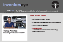 Inventors Eye. June 2011 Vol two issue three. The USPTO's bimonthly publication for the independent inventor community. Startup America: Reducing Barriers Roundtables. Also in this issue An Update on Patent Reform A Message from the Associate Commissioner Spark of Genius: Enertia Advice Column Accelerated Review of Green Technology Patent Applications.
