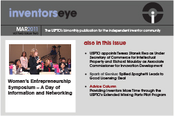 Inventors Eye. March 2011 Vol two issue two. The USPTO's bimonthly publication for the independent inventor community. Women's Entrepreneurship Symposium – A Day of Information and Networking. Also in this issue USPTO appoints Teresa Stanek Rea as Under Secretary of Commerce for Intellectual Property and Richard Maulsby as Associate Commissioner for Innovation Development Spark of Genius: Spilled Spaghetti Leads to Good Licensing Deal Advice Column Providing Inventors More Time through the USPTO's Extended Missing Parts Pilot Program.