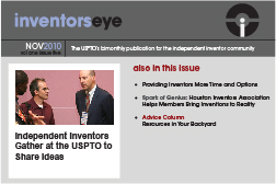 Inventors Eye. November 2010 Vol one issue five. The USPTO's bimonthly publication for the independent inventor community. Independent Inventors Gather at the USPTO to Share Ideas. Also in this issue Providing Inventors More Time and Options Spark of Genius: Houston Inventors Association Helps Members Bring Inventions to Reality Advice Column Resources in Your Backyard