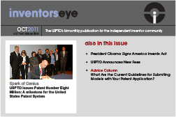 Inventors Eye October 2011 Vol two issue five. The USPTO's bimonthly publication for the independent inventor community. Spark of Genius  USPTO Issues Patent Number Eight Million: A milestone for the United States Patent System. Also in this issue President Obama Signs America Invents Act   USPTO Announces New Fees    Advice Column What Are the Current Guidelines for Submiting Models with Your Patent Application?
