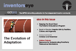 Inventors Eye October 2012 Vol three issue five. The USPTO's bimonthly publication for the independent inventor community. The Evolution of Adaptation. Also in this issue: Keeping the Road Clear: The Patents Ombudsman Program, Spark of Genius: Inventor Lifts Up Tradition, Culture, and Ingenutiy, Announcements for October and November, and Advice column, Resources for Understanding Third-Party Preissuance Submissions.
