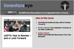 Inventors Eye. September 2010 Vol one issue four. The USPTO's bimonthly publication for the independent inventor community. USPTO Year in Review – and a Look Forward. Also in this issue The National Trademark Expo Set for October 15 and16 Spark of Genius: Your Inspiration Could be at our Next Conference Advice Column Patent and Trademark Resources in Your Own Backyard.