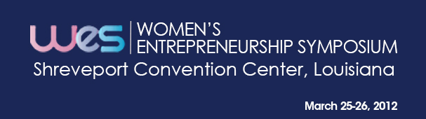 WES Women's Entrepreneurship Symposium Shreveport Convention Center, Louisiana March 25-26, 2012