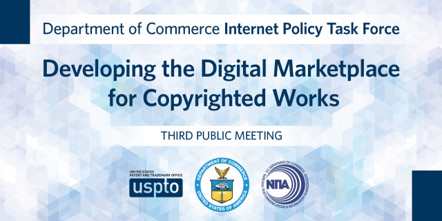 Dept. of Commerce Internet Policy Task Force: Developing the Digital Marketplace for COpyrighted Works. Third public meeting.