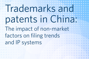 Report on trademarks and patents in China The impact of non-market factors on filing trends and commercial values