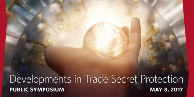 Developments in Trade Secret Protection -- Public Symposium, May 8 2017