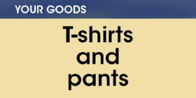 Your goods -- T-shirts and pants